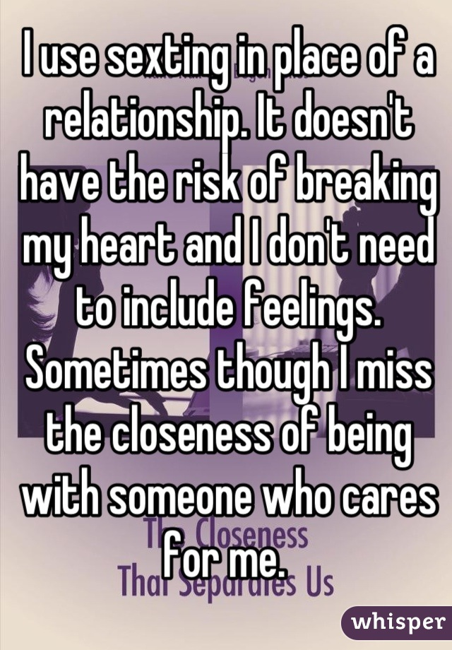 I use sexting in place of a relationship. It doesn't have the risk of breaking my heart and I don't need to include feelings. Sometimes though I miss the closeness of being with someone who cares for me.