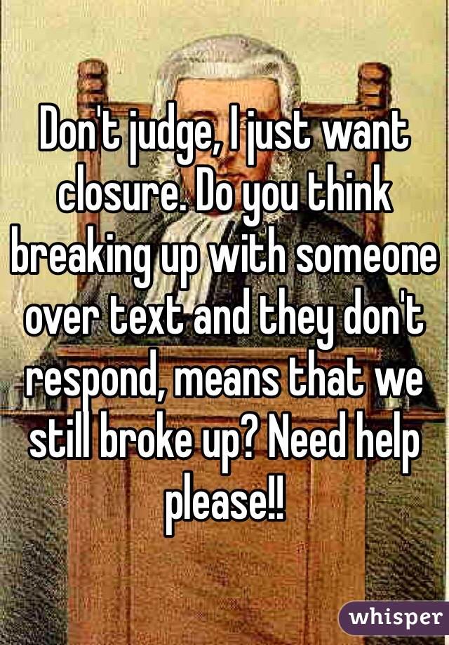 Don't judge, I just want closure. Do you think breaking up with someone over text and they don't respond, means that we still broke up? Need help please!!