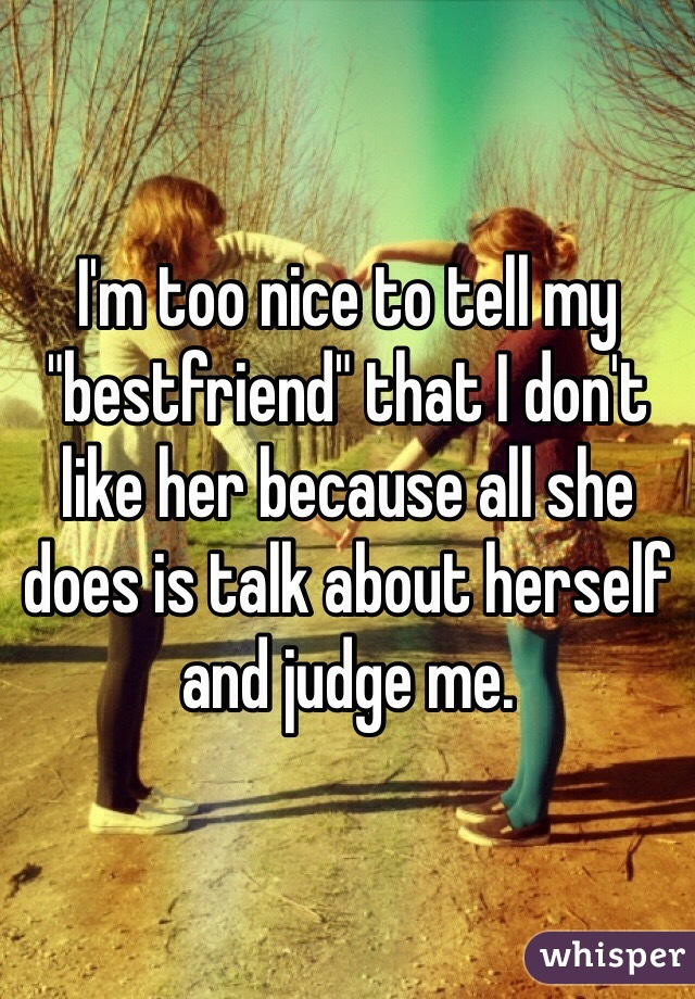 """I'm too nice to tell my """"bestfriend"""" that I don't like her because all she does is talk about herself and judge me."""