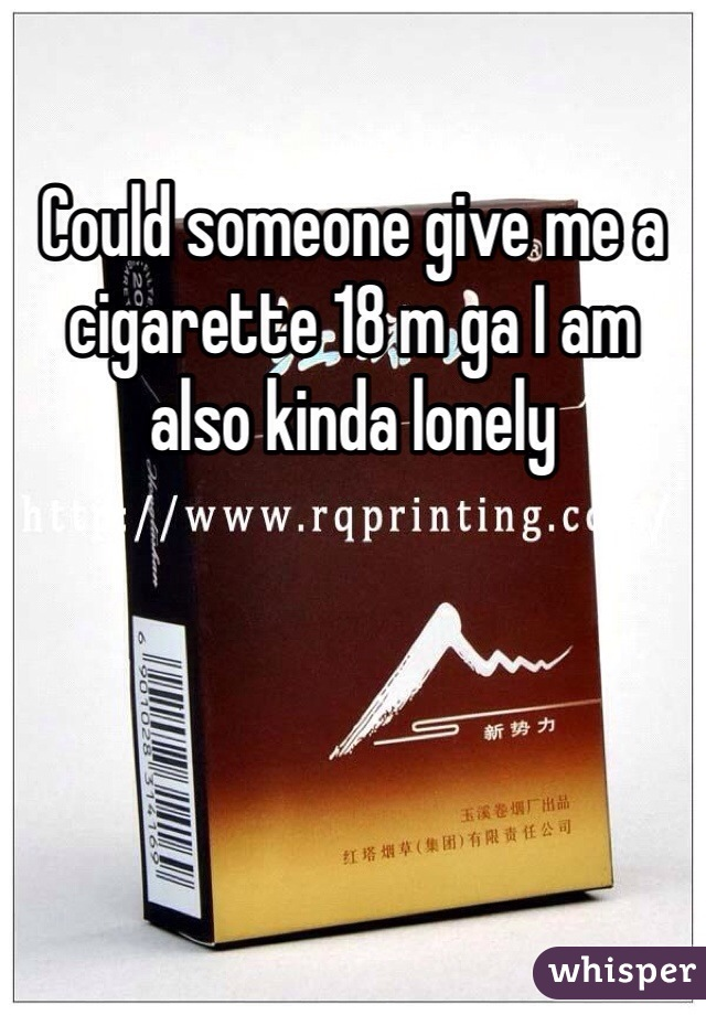 Could someone give me a cigarette 18 m ga I am also kinda lonely