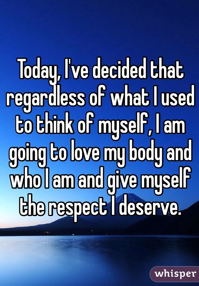 Today, I've decided that regardless of what I used to think of myself, I am going to love my body and who I am and give myself the respect I deserve.