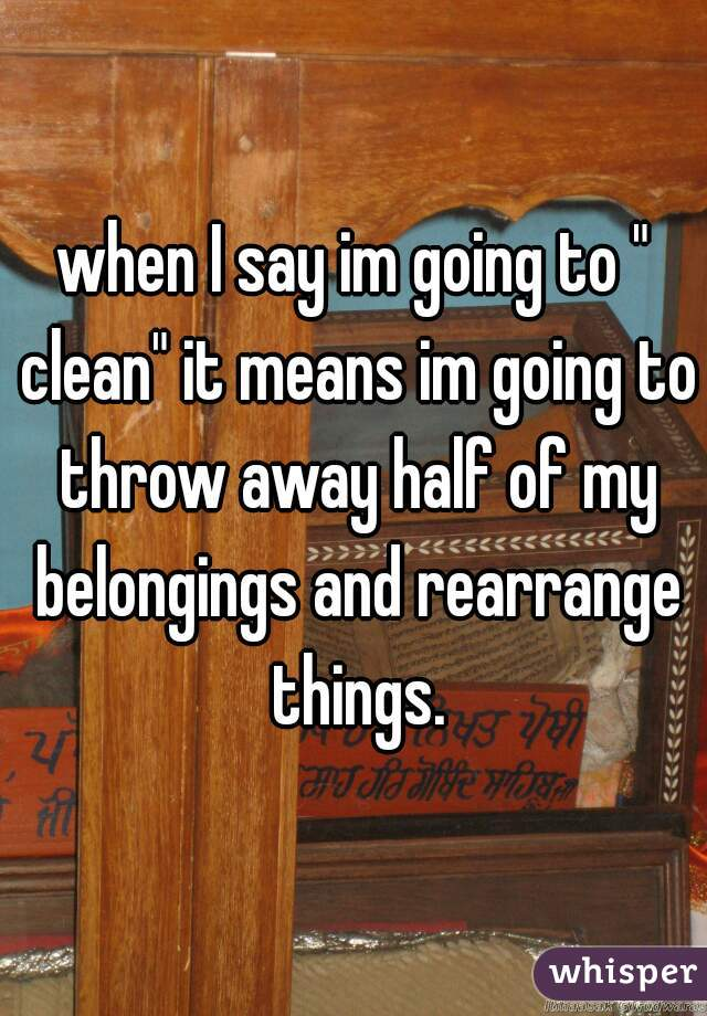 """when I say im going to """" clean"""" it means im going to throw away half of my belongings and rearrange things."""