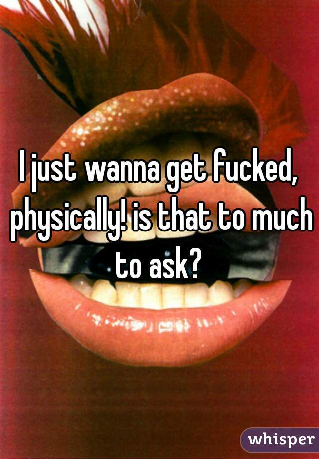 I just wanna get fucked, physically! is that to much to ask?