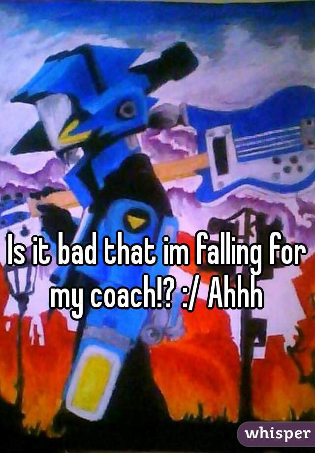 Is it bad that im falling for my coach!? :/ Ahhh