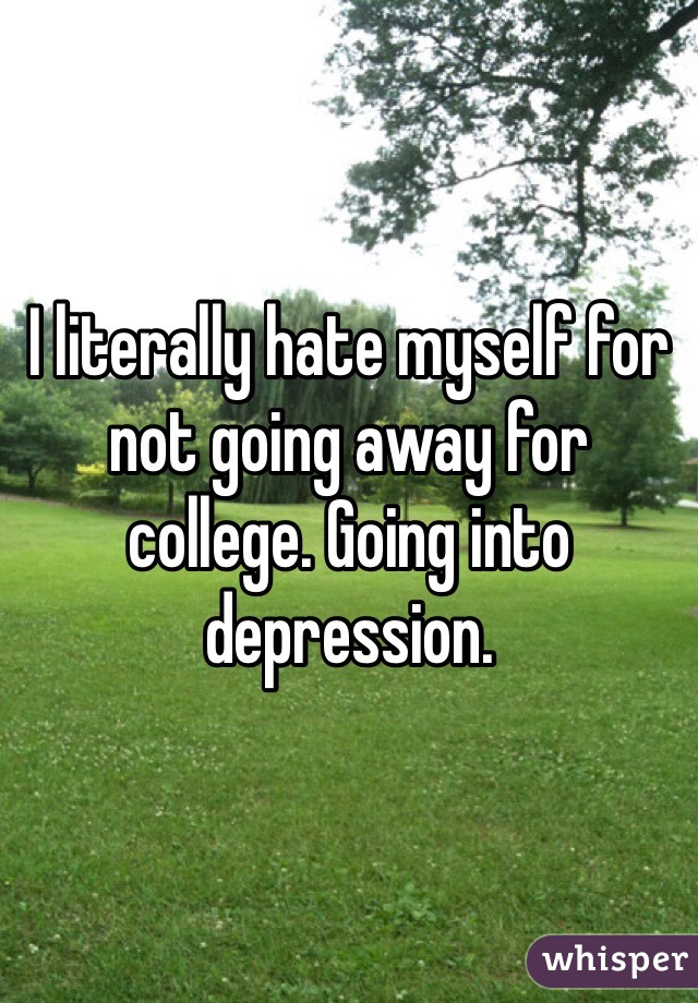 I literally hate myself for not going away for college. Going into depression.