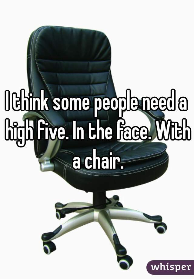 I think some people need a high five. In the face. With a chair.