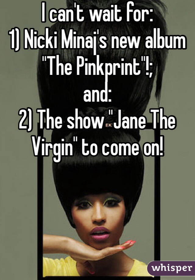 """I can't wait for: 1) Nicki Minaj's new album """"The Pinkprint""""!; and: 2) The show """"Jane The Virgin"""" to come on!"""