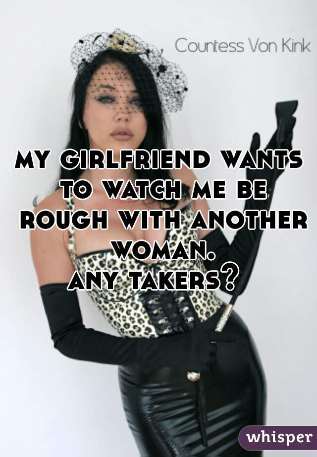 my girlfriend wants to watch me be rough with another woman. any takers?
