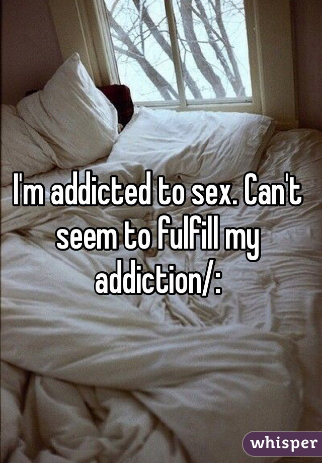 I'm addicted to sex. Can't seem to fulfill my addiction/:
