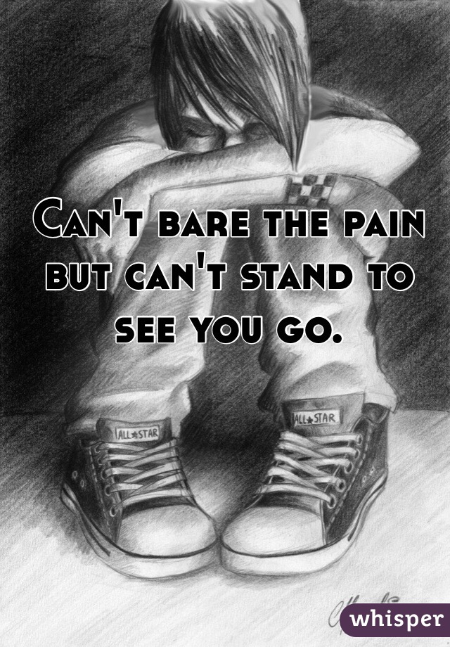 Can't bare the pain but can't stand to see you go.