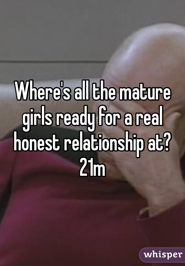Where's all the mature girls ready for a real honest relationship at? 21m