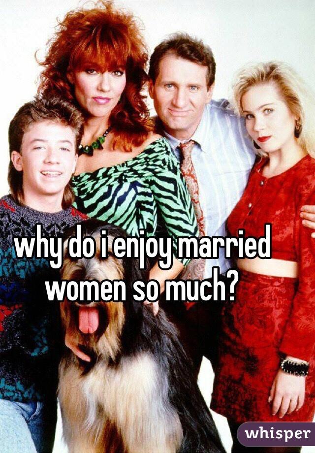 why do i enjoy married women so much?
