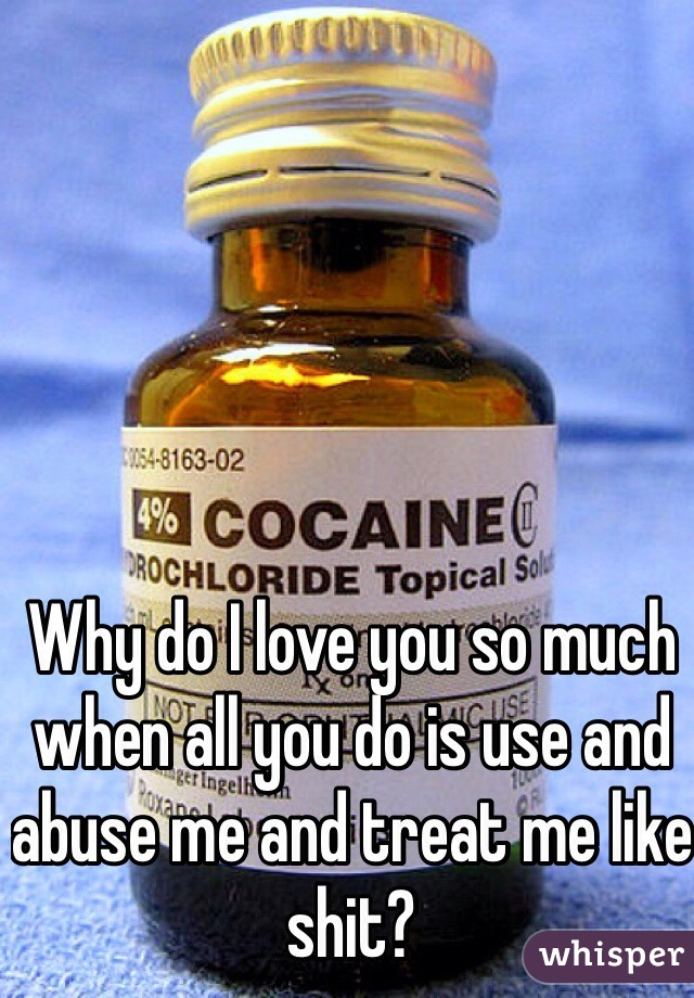 Why do I love you so much when all you do is use and abuse me and treat me like shit?