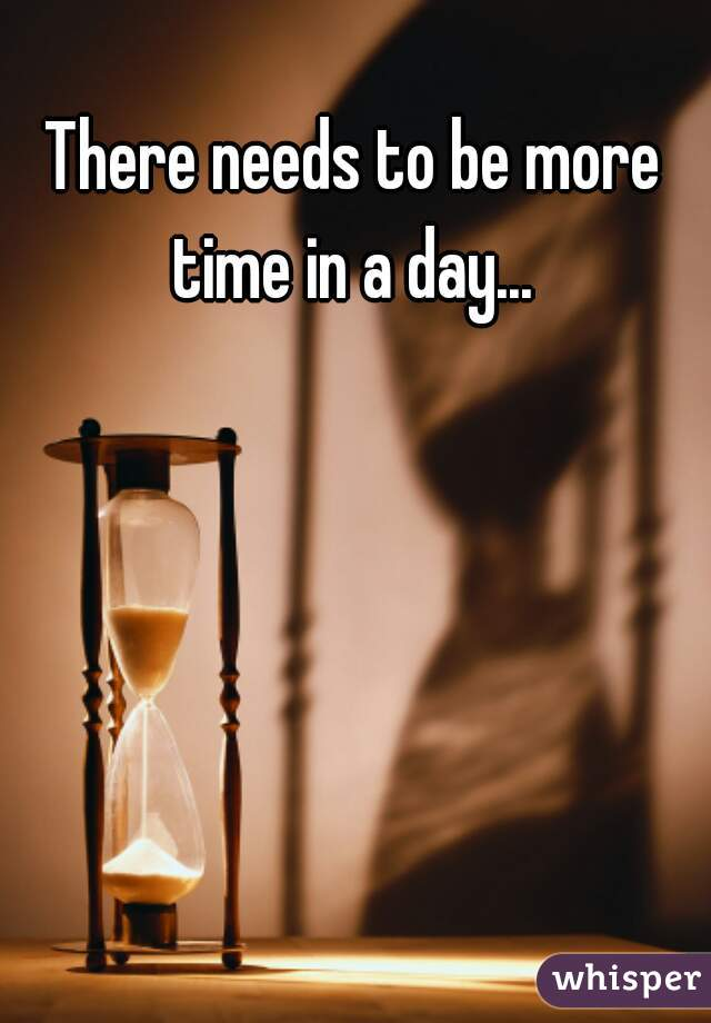 There needs to be more time in a day...