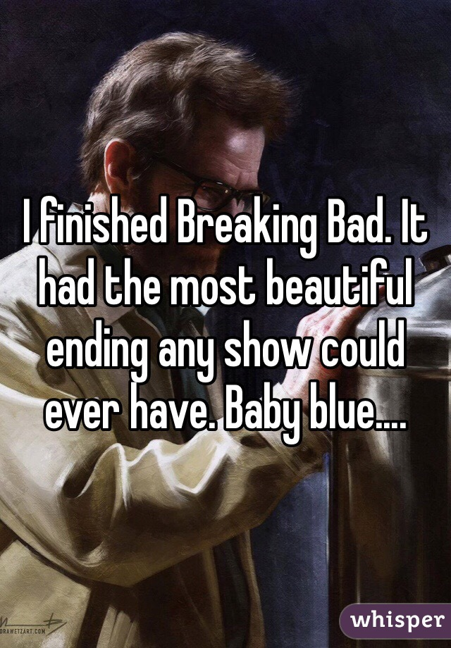 I finished Breaking Bad. It had the most beautiful ending any show could ever have. Baby blue....
