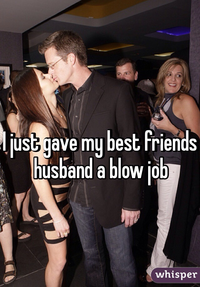 I just gave my best friends husband a blow job