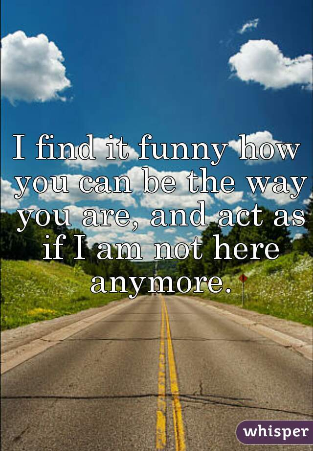 I find it funny how you can be the way you are, and act as if I am not here anymore.