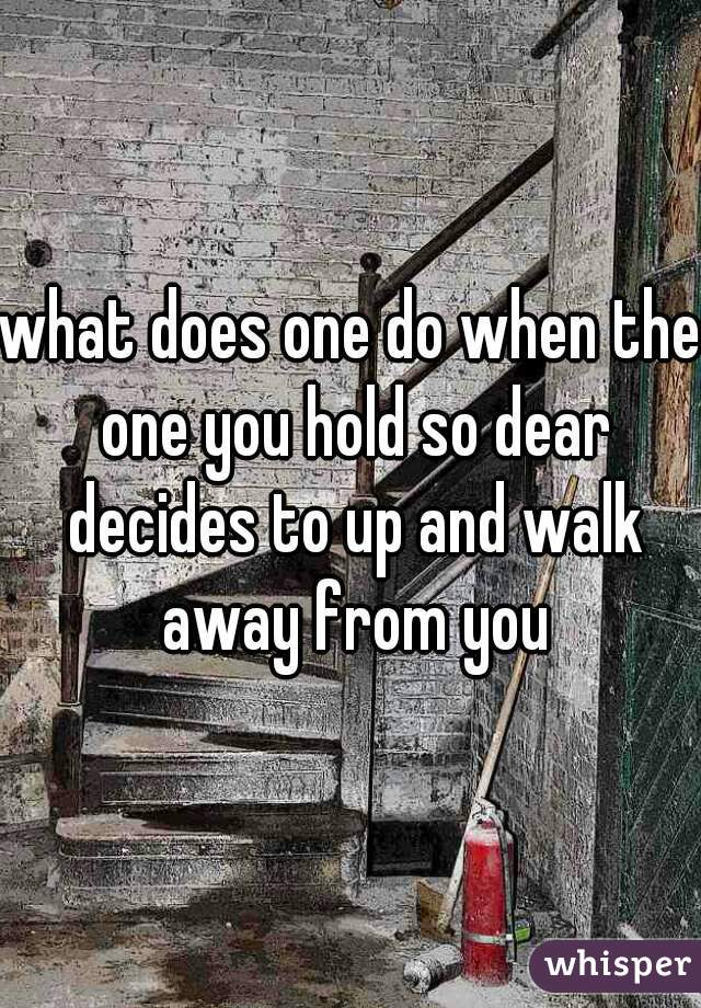what does one do when the one you hold so dear decides to up and walk away from you