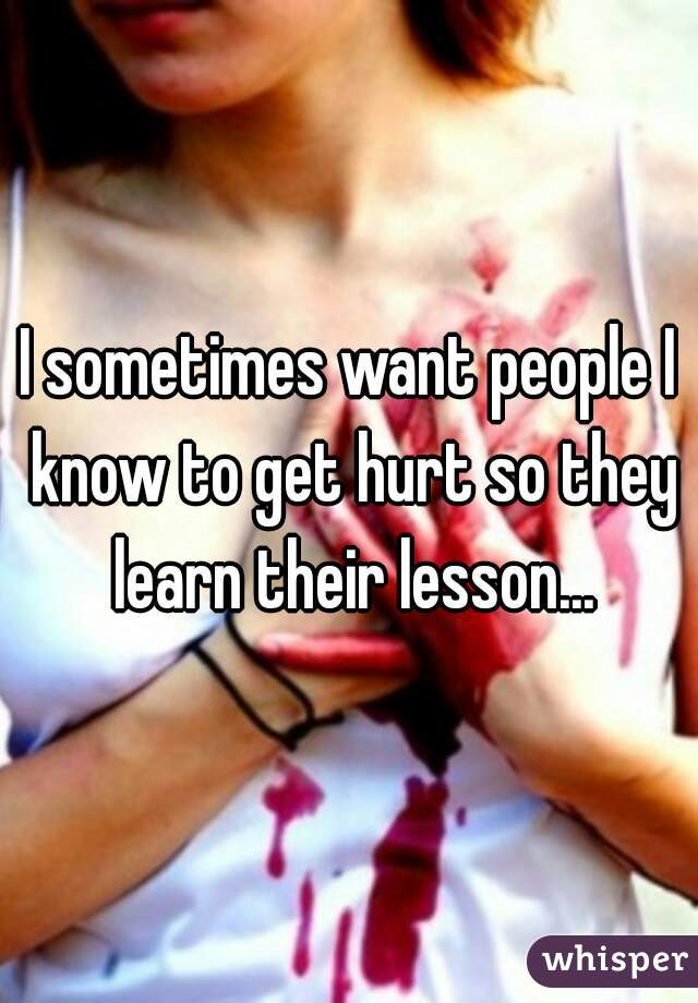 I sometimes want people I know to get hurt so they learn their lesson...