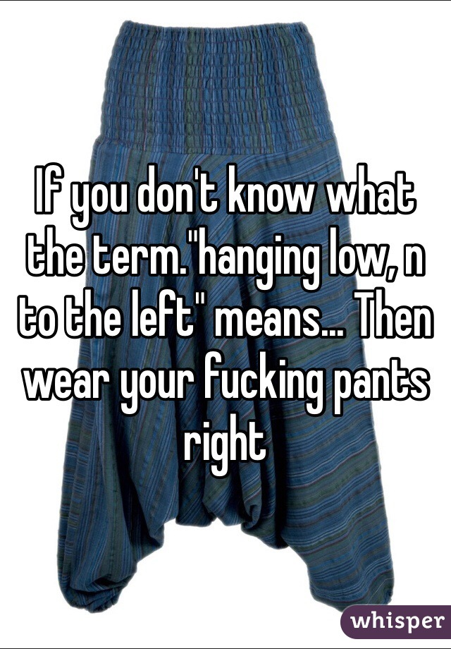 """If you don't know what the term.""""hanging low, n to the left"""" means... Then wear your fucking pants right"""