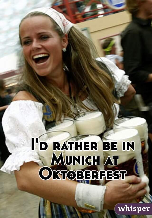 I'd rather be in Munich at Oktoberfest