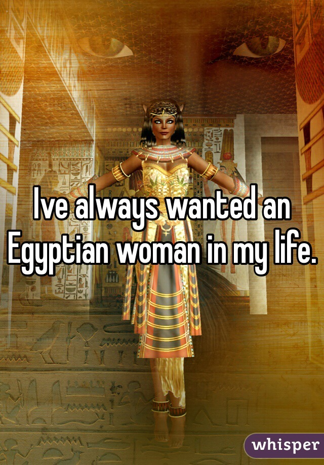 Ive always wanted an Egyptian woman in my life.