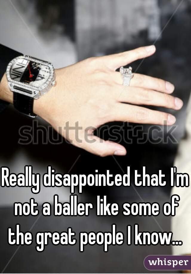 Really disappointed that I'm not a baller like some of the great people I know...