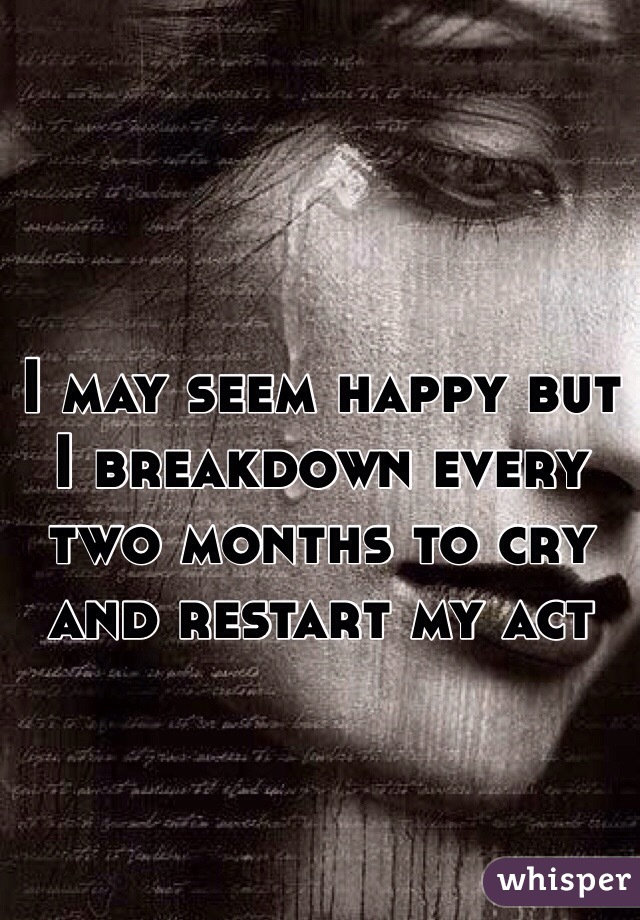 I may seem happy but I breakdown every two months to cry and restart my act