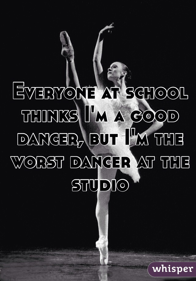 Everyone at school thinks I'm a good dancer, but I'm the worst dancer at the studio