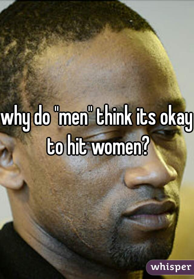"""why do """"men"""" think its okay to hit women?"""