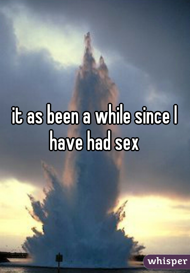 it as been a while since I have had sex