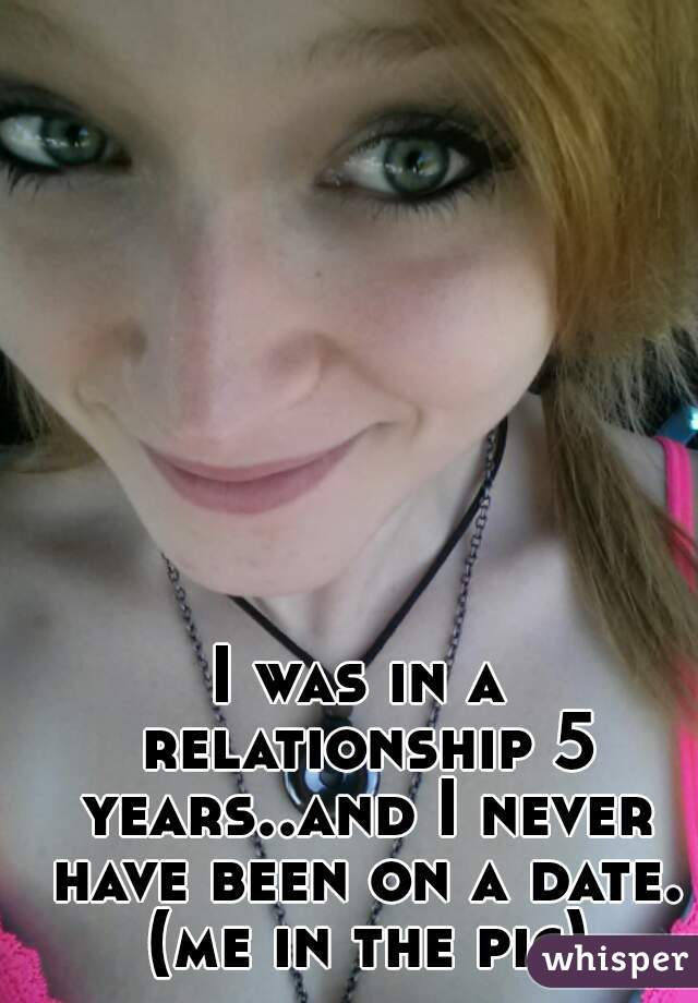 I was in a relationship 5 years..and I never have been on a date. (me in the pic)