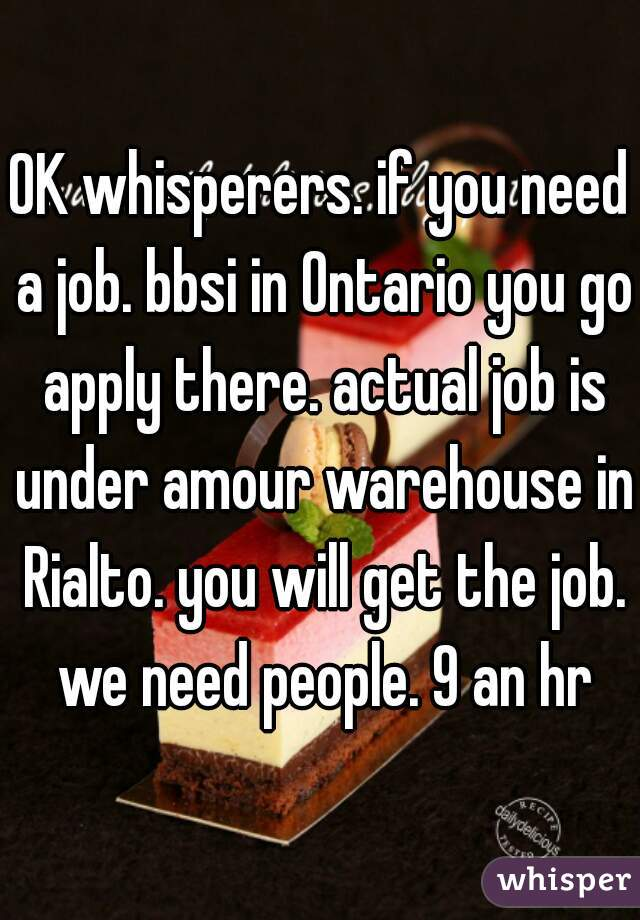 OK whisperers. if you need a job. bbsi in Ontario you go apply there. actual job is under amour warehouse in Rialto. you will get the job. we need people. 9 an hr