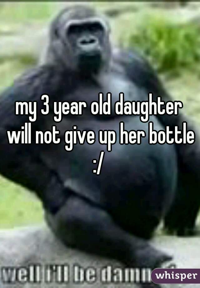 my 3 year old daughter will not give up her bottle :/