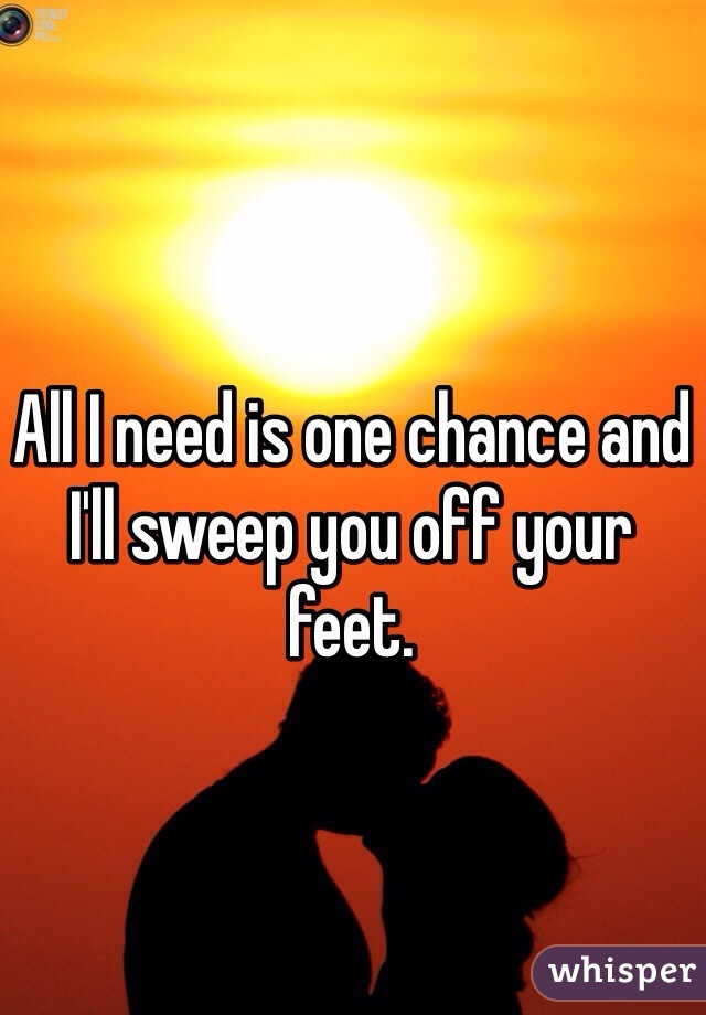 All I need is one chance and I'll sweep you off your feet.