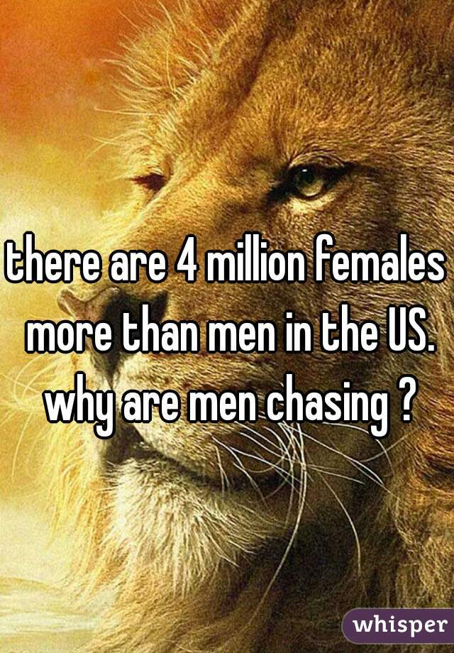 there are 4 million females more than men in the US. why are men chasing ?