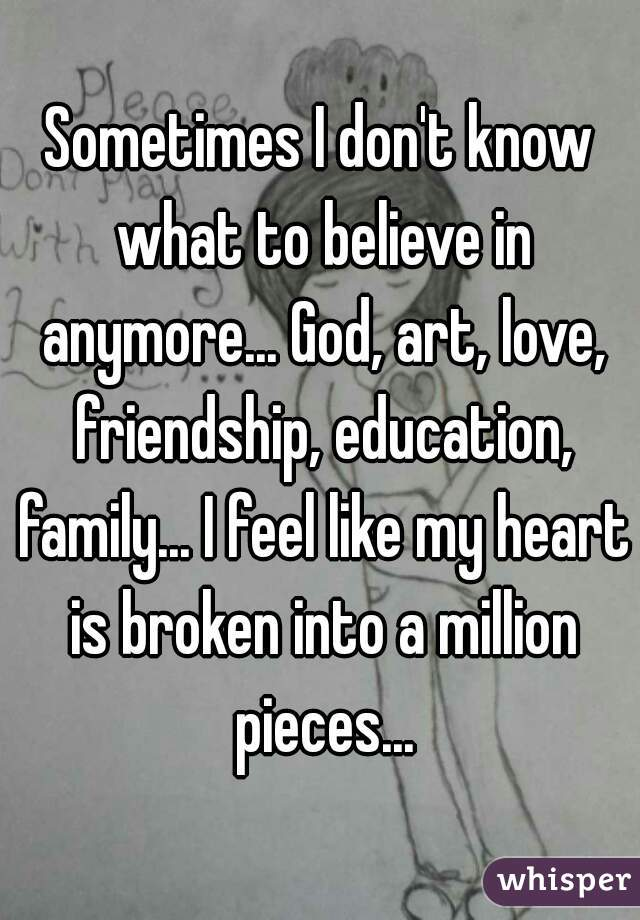 Sometimes I don't know what to believe in anymore... God, art, love, friendship, education, family... I feel like my heart is broken into a million pieces...