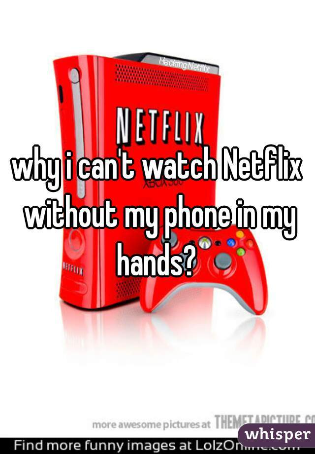 why i can't watch Netflix without my phone in my hands?