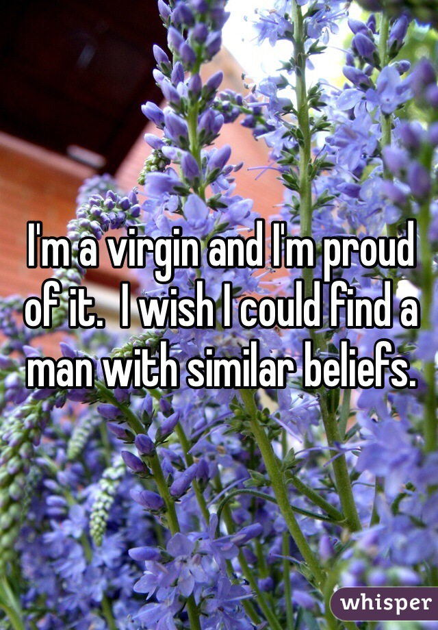 I'm a virgin and I'm proud of it.  I wish I could find a man with similar beliefs.