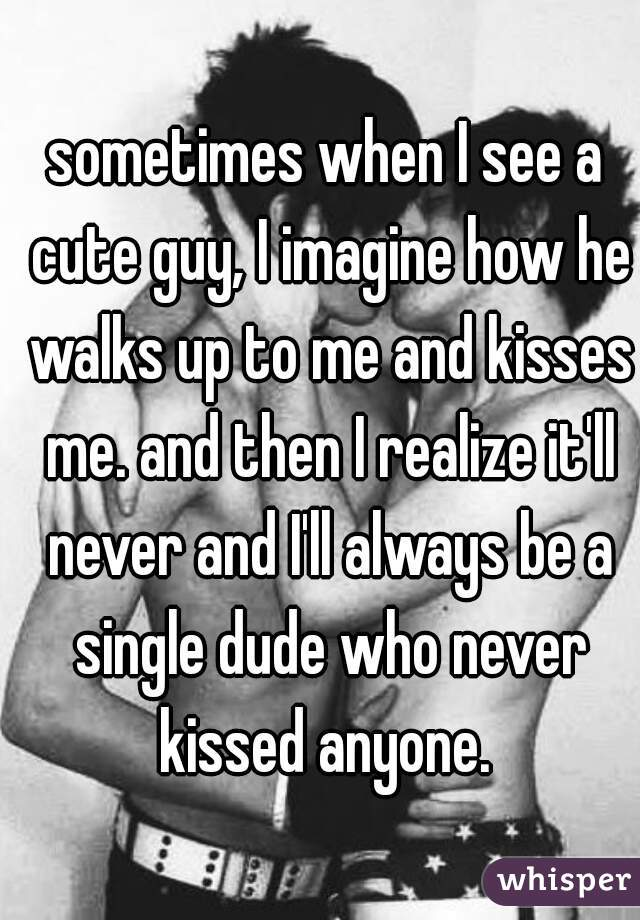 sometimes when I see a cute guy, I imagine how he walks up to me and kisses me. and then I realize it'll never and I'll always be a single dude who never kissed anyone.