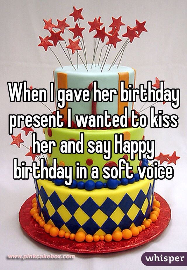 When I gave her birthday present I wanted to kiss her and say Happy birthday in a soft voice