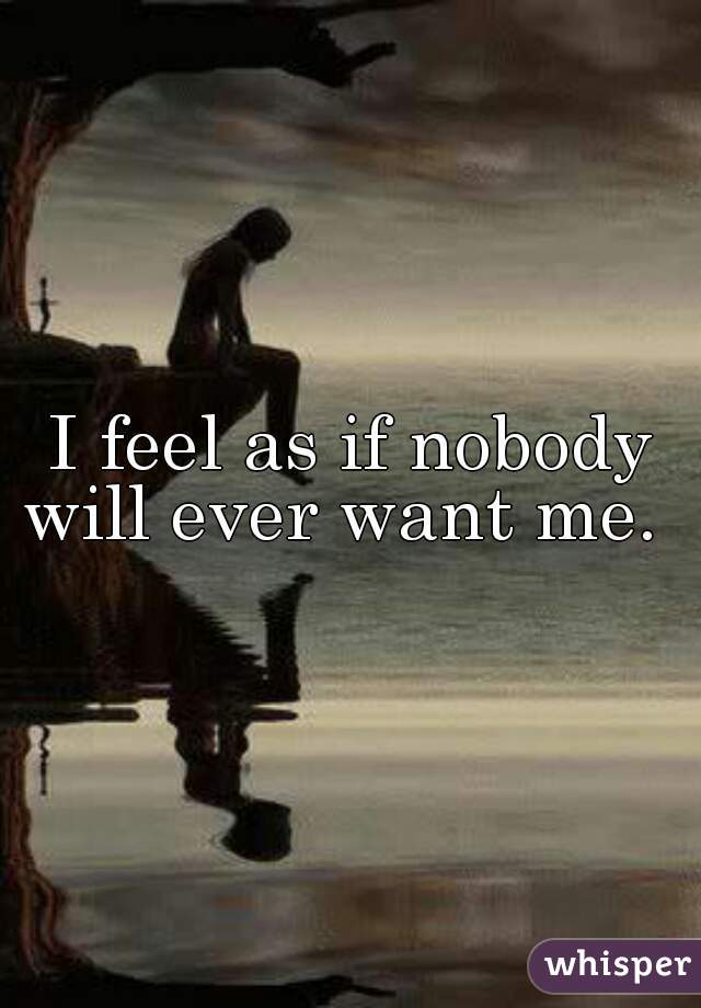 I feel as if nobody will ever want me.