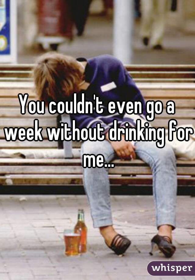 You couldn't even go a week without drinking for me...