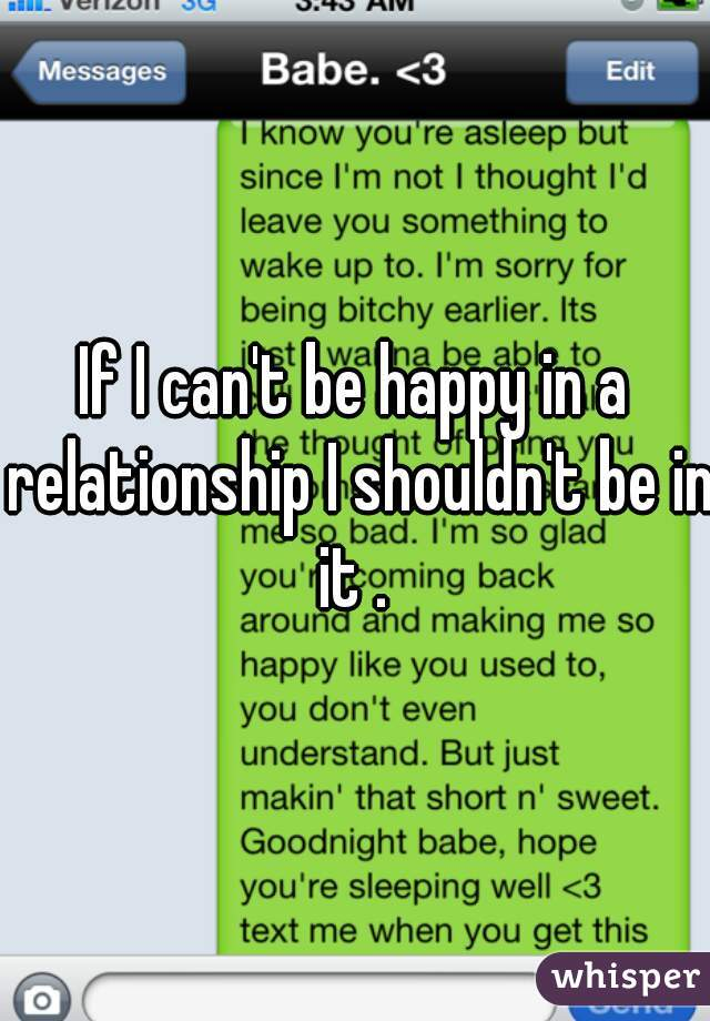 If I can't be happy in a relationship I shouldn't be in it .