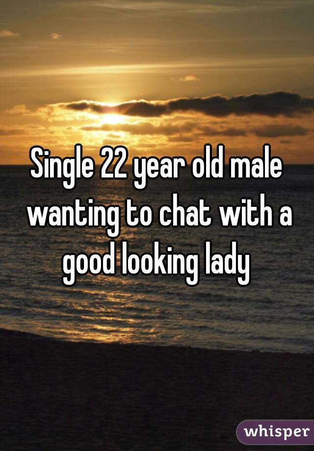 Single 22 year old male wanting to chat with a good looking lady