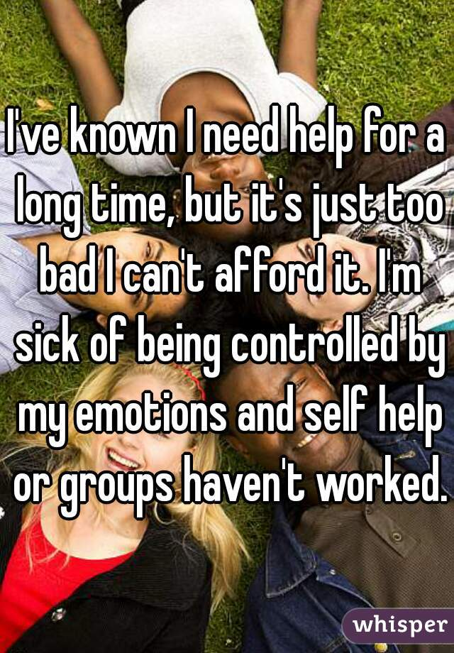 I've known I need help for a long time, but it's just too bad I can't afford it. I'm sick of being controlled by my emotions and self help or groups haven't worked.