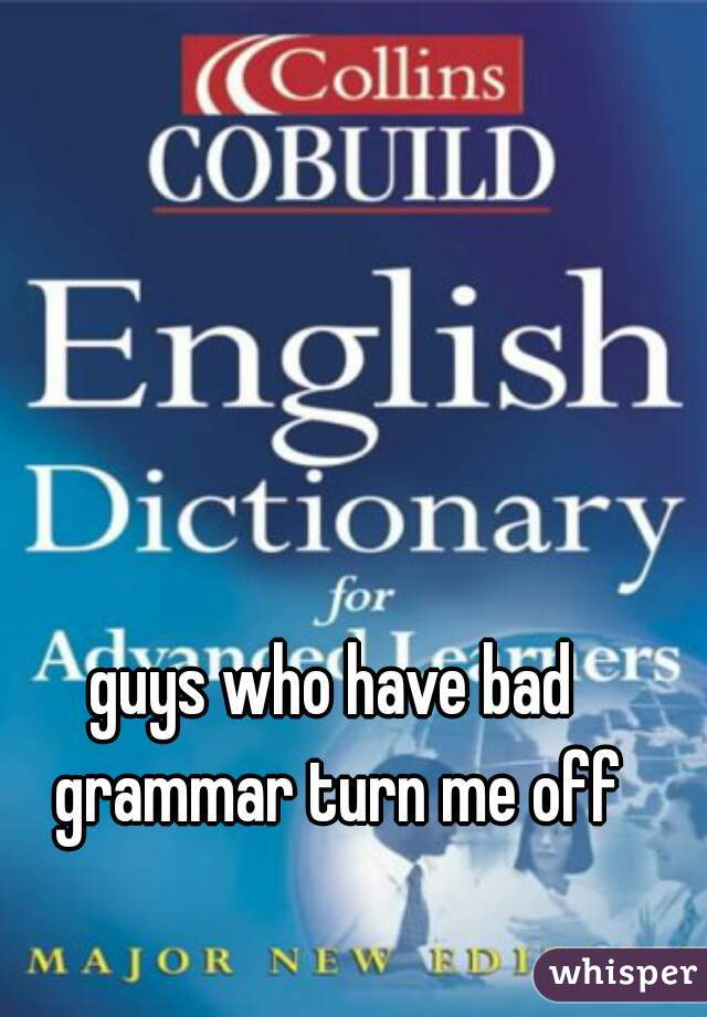 guys who have bad grammar turn me off