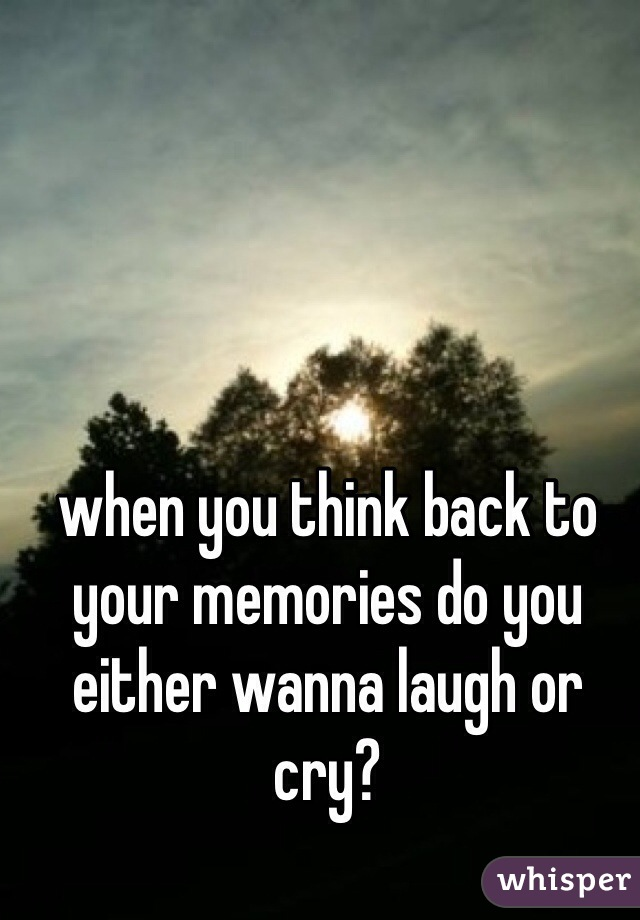when you think back to your memories do you either wanna laugh or cry?