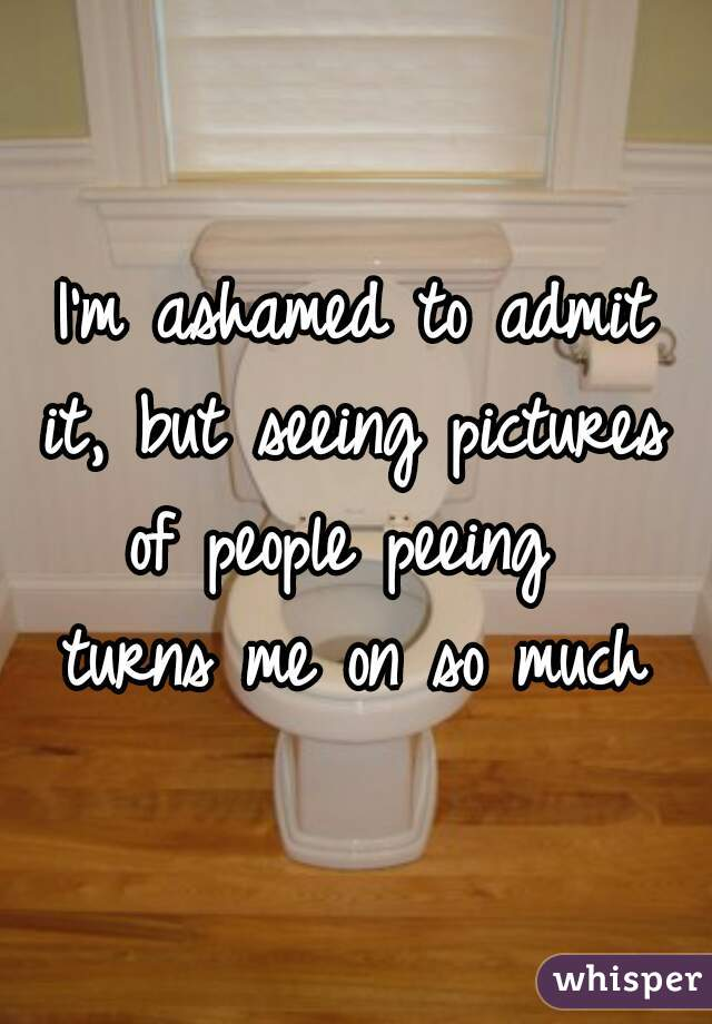 I'm ashamed to admit it, but seeing pictures of people peeing  turns me on so much