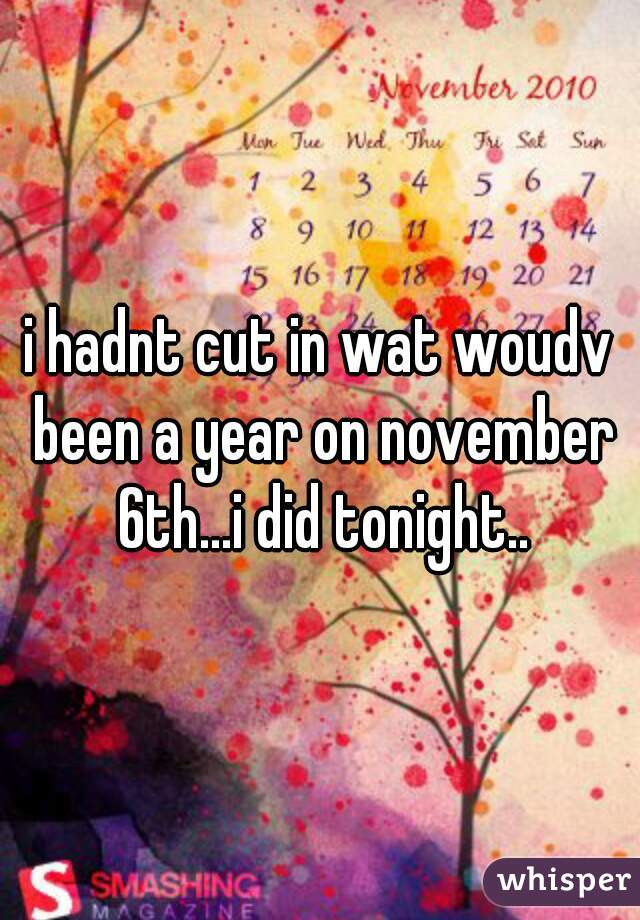 i hadnt cut in wat woudv been a year on november 6th...i did tonight..